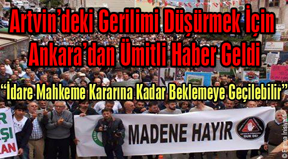 Artvin'deki Gerilimi Düşürmek İçin Ankara'dan Ümitli Haber Geldi