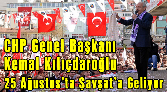 Kılıçdaroğlu 25 Ağustos'ta Şavşat'a Geliyor
