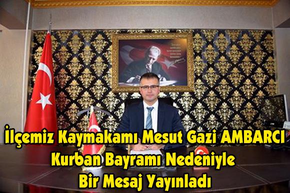 İlçemiz Kaymakamı Mesut Gazi AMBARCI Kurban Bayramı Nedeniyle Bir Mesaj Yayınladı