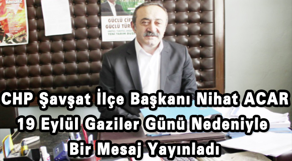 Cumhuriyet Halk Partisi Şavşat İlçe Başkanı Nihat ACAR 19 Eylül Gaziler Günü Nedeniyle Bir Mesaj Yayınladı