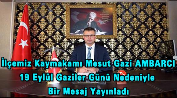 İlçemiz Kaymakamı Mesut Gazi AMBARCI 19 Eylül Gaziler Günü Nedeniyle  Bir Mesaj Yayınladı