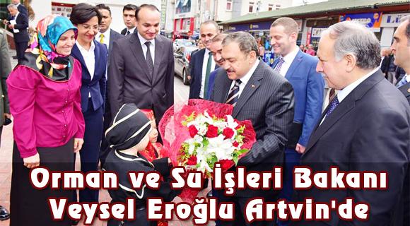 Orman ve Su İşleri Bakanı Veysel Eroğlu Artvin'de