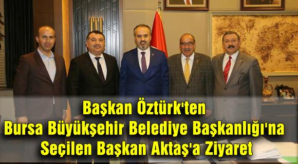 Başkan Öztürk'ten Bursa Büyükşehir Belediye Başkanlığı'na Seçilen Başkan Aktaş'a Ziyaret